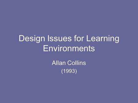 Design Issues for Learning Environments Allan Collins (1993)