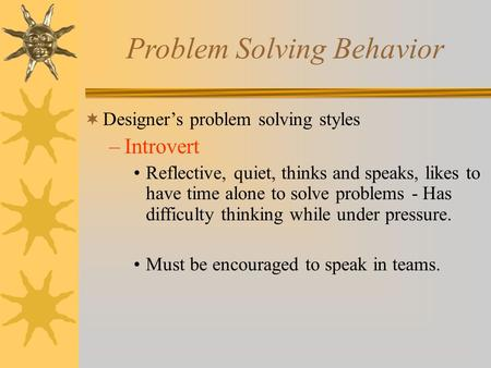 Problem Solving Behavior  Designer's problem solving styles –Introvert Reflective, quiet, thinks and speaks, likes to have time alone to solve problems.