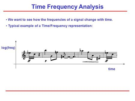 Time Frequency Analysis We want to see how the frequencies of a signal change with time. Typical example of a Time/Frequency representation: time log(freq)