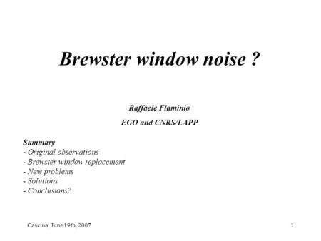 Cascina, June 19th, 20071 Brewster window noise ? Raffaele Flaminio EGO and CNRS/LAPP Summary - Original observations - Brewster window replacement - New.