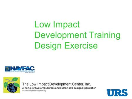 Low Impact Development Training Design Exercise Presented by: The Low Impact Development Center, Inc. A non-profit water resources and sustainable design.