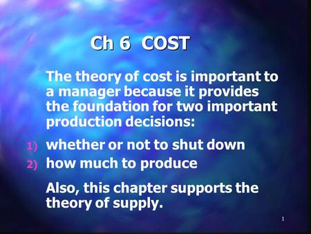 1 Ch 6 COST The theory of cost is important to a manager because it provides the foundation for two important production decisions: 1) whether or not to.