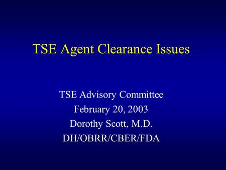 TSE Agent Clearance Issues TSE Advisory Committee February 20, 2003 Dorothy Scott, M.D. DH/OBRR/CBER/FDA.