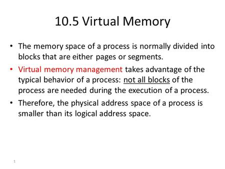 1 10.5 Virtual Memory The memory space of a process is normally divided into blocks that are either pages or segments. Virtual memory management takes.