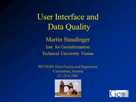 User Interface and Data Quality Martin Staudinger Inst. for Geoinformation Technical University Vienna REVIGIS: Data Fusion and Separation Carnuntum, Austria.