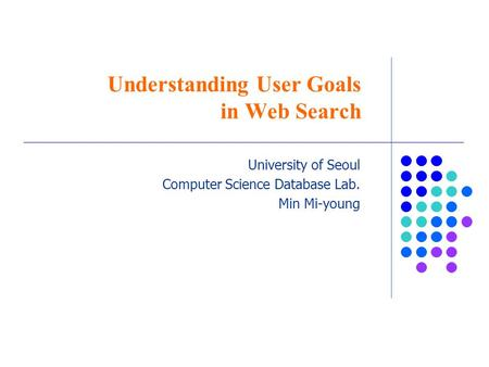 Understanding User Goals in Web Search University of Seoul Computer Science Database Lab. Min Mi-young.