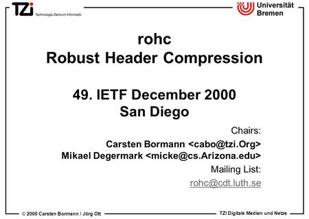 TZI Digitale Medien und Netze © 2000 Carsten Bormann / Jörg Ott rohc Robust Header Compression 49. IETF December 2000 San Diego Chairs: Carsten Bormann.