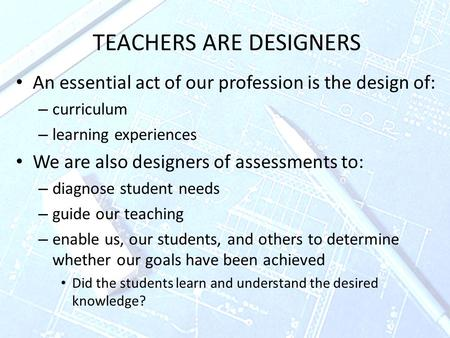 TEACHERS ARE DESIGNERS An essential act of our profession is the design of: – curriculum – learning experiences We are also designers of assessments to: