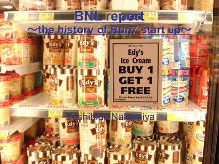 1 BNL report ~ the history of Run7 start up ~ Yoshihide Nakamiya.