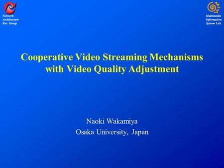 Multimedia Information System Lab. Network Architecture Res. Group Cooperative Video Streaming Mechanisms with Video Quality Adjustment Naoki Wakamiya.