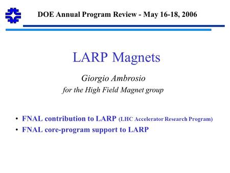 LARP Magnets FNAL contribution to LARP (LHC Accelerator Research Program) FNAL core-program support to LARP DOE Annual Program Review - May 16-18, 2006.