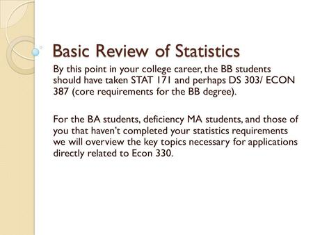 Basic Review of Statistics By this point in your college career, the BB students should have taken STAT 171 and perhaps DS 303/ ECON 387 (core requirements.