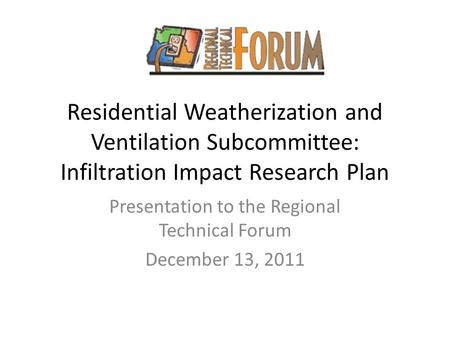 Residential Weatherization and Ventilation Subcommittee: Infiltration Impact Research Plan Presentation to the Regional Technical Forum December 13, 2011.
