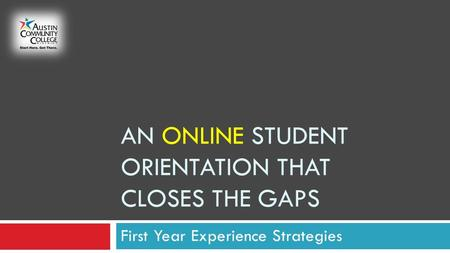 AN ONLINE STUDENT ORIENTATION THAT CLOSES THE GAPS First Year Experience Strategies.