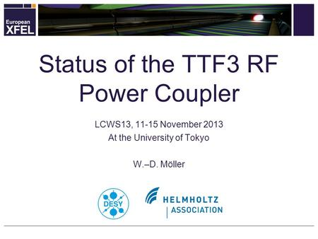 LCWS13, 11-15 November 2013 At the University of Tokyo W.–D. Möller Status of the TTF3 RF Power Coupler.