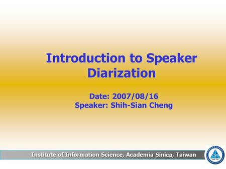 Institute of Information Science, Academia Sinica, Taiwan Introduction to Speaker Diarization Date: 2007/08/16 Speaker: Shih-Sian Cheng.