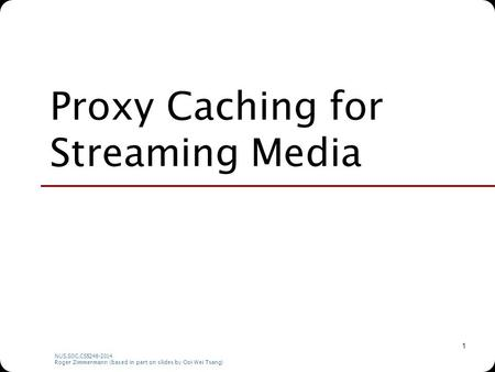 NUS.SOC.CS5248-2014 Roger Zimmermann (based in part on slides by Ooi Wei Tsang) 1 Proxy Caching for Streaming Media.
