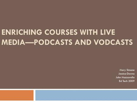 ENRICHING COURSES WITH LIVE MEDIA—PODCASTS AND VODCASTS Mary Simone Jessica Downa John Mazzarella Ed Tech 2009.