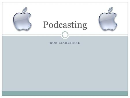 ROB MARCHESE Podcasting. Contents Overview Educational Use How to Podcast.