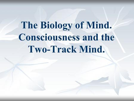 The Biology of Mind. Consciousness and the Two-Track Mind.