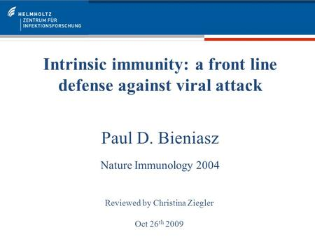 Intrinsic immunity: a front line defense against viral attack Paul D. Bieniasz Nature Immunology 2004 Reviewed by Christina Ziegler Oct 26 th 2009.