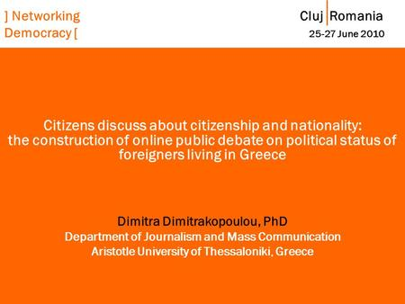 ] Networking Cluj Romania Democracy [ 25-27 June 2010 Citizens discuss about citizenship and nationality: the construction of online public debate on political.