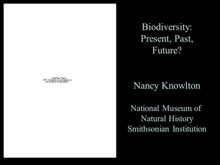 Biodiversity: Present, Past, Future? Nancy Knowlton National Museum of Natural History Smithsonian Institution.