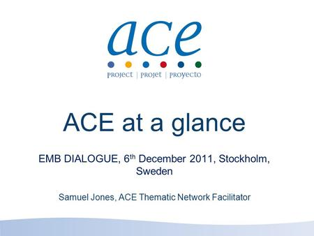 ACE at a glance EMB DIALOGUE, 6 th December 2011, Stockholm, Sweden Samuel Jones, ACE Thematic Network Facilitator.