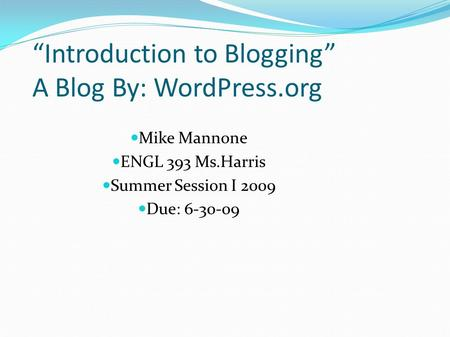 """Introduction to Blogging"" A Blog By: WordPress.org Mike Mannone ENGL 393 Ms.Harris Summer Session I 2009 Due: 6-30-09."