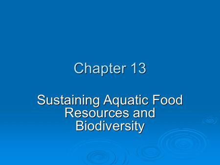 Chapter 13 Sustaining Aquatic Food Resources and Biodiversity.