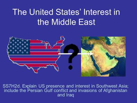 The United States' Interest in the Middle East SS7H2d. Explain US presence and interest in Southwest Asia; include the Persian Gulf conflict and invasions.