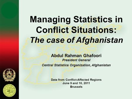 Managing Statistics in Conflict Situations: The case of Afghanistan Abdul Rahman Ghafoori President General Central Statistics Organization, Afghanistan.