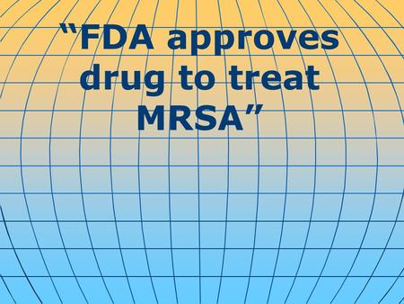 """FDA approves drug to treat MRSA"". The U.S. Food and Drug Administration has approved a new drug to treat bacterial skin infections like Methicillin-resistant."
