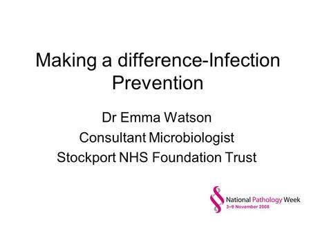 Making a difference-Infection Prevention Dr Emma Watson Consultant Microbiologist Stockport NHS Foundation Trust.
