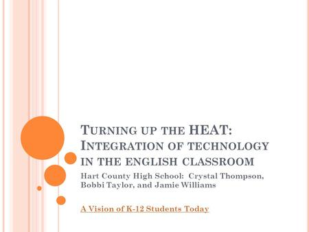 T URNING UP THE HEAT: I NTEGRATION OF TECHNOLOGY IN THE ENGLISH CLASSROOM Hart County High School: Crystal Thompson, Bobbi Taylor, and Jamie Williams A.