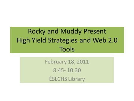 Rocky and Muddy Present High Yield Strategies and Web 2.0 Tools February 18, 2011 8:45- 10:30 ÉSLCHS Library.