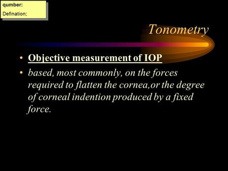Tonometry Objective measurement of IOP based, most commonly, on the forces required to flatten the cornea,or the degree of corneal indention produced.