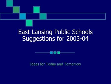 East Lansing Public Schools Suggestions for 2003-04 Ideas for Today and Tomorrow.