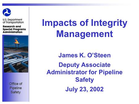 Office of Pipeline Safety Impacts of Integrity Management James K. O'Steen Deputy Associate Administrator for Pipeline Safety July 23, 2002.