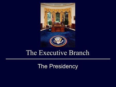 The Executive Branch The Presidency. Qualifications 35 Years of Age Natural Born Citizen U.S. Resident for at least 14 years. 4 Year Term Limited to 2.