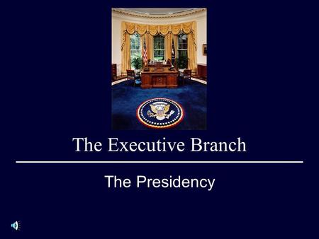 The Executive Branch The Presidency. Objectives 1.Know the eligibility for office, length of term and the oath of office. 2.Know how presidents are elected.