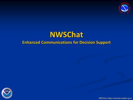 NWSChat (https://nwschat.weather.gov) NWSChat Enhanced Communications for Decision Support.