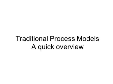 Traditional Process Models A quick overview. 2 Waterfall Model (Diagram) Communication Project initiation Requirements gathering Planning Estimating Scheduling.