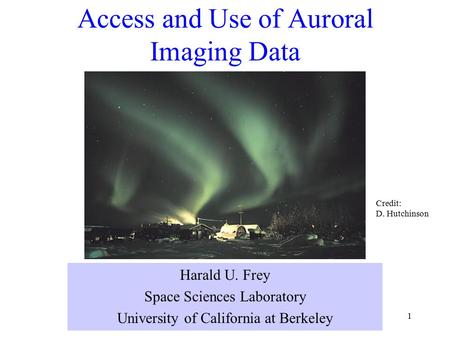 1 Access and Use of Auroral Imaging Data Harald U. Frey Space Sciences Laboratory University of California at Berkeley Credit: D. Hutchinson.