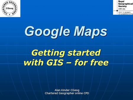Alan Kinder CGeog Chartered Geographer online CPD Google Maps Getting started with GIS – for free.