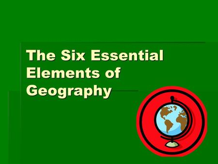 The Six Essential Elements of Geography. What is Geography?  The study of the physical, biological & cultural features of the Earth's surface.
