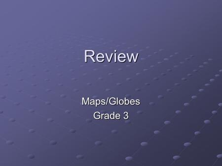 Review Maps/Globes Grade 3. A ______________ is a model of the Earth that A ______________ is a model of the Earth that is shaped like a ball or _______________.