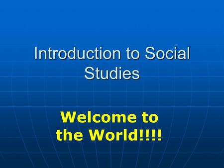 Introduction to Social Studies Welcome to the World!!!!