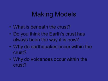 Making Models What is beneath the crust? Do you think the Earth's crust has always been the way it is now? Why do earthquakes occur within the crust? Why.
