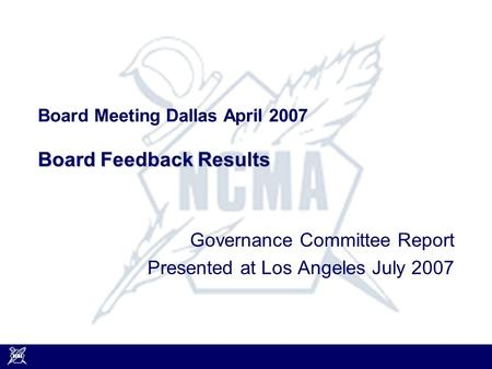 Board Feedback Results Board Meeting Dallas April 2007 Board Feedback Results Governance Committee Report Presented at Los Angeles July 2007.
